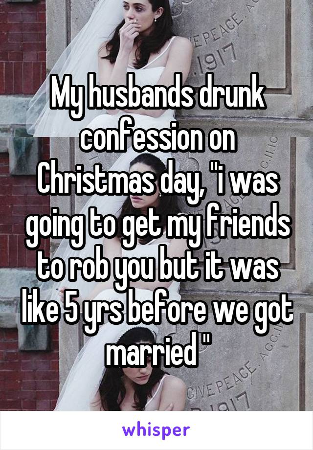 "My husbands drunk confession on Christmas day, ""i was going to get my friends to rob you but it was like 5 yrs before we got married """