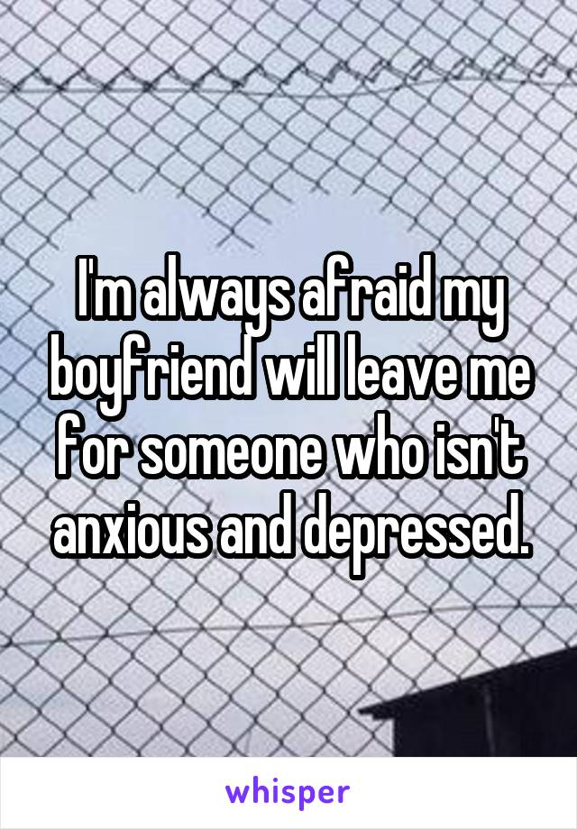 I'm always afraid my boyfriend will leave me for someone who isn't anxious and depressed.
