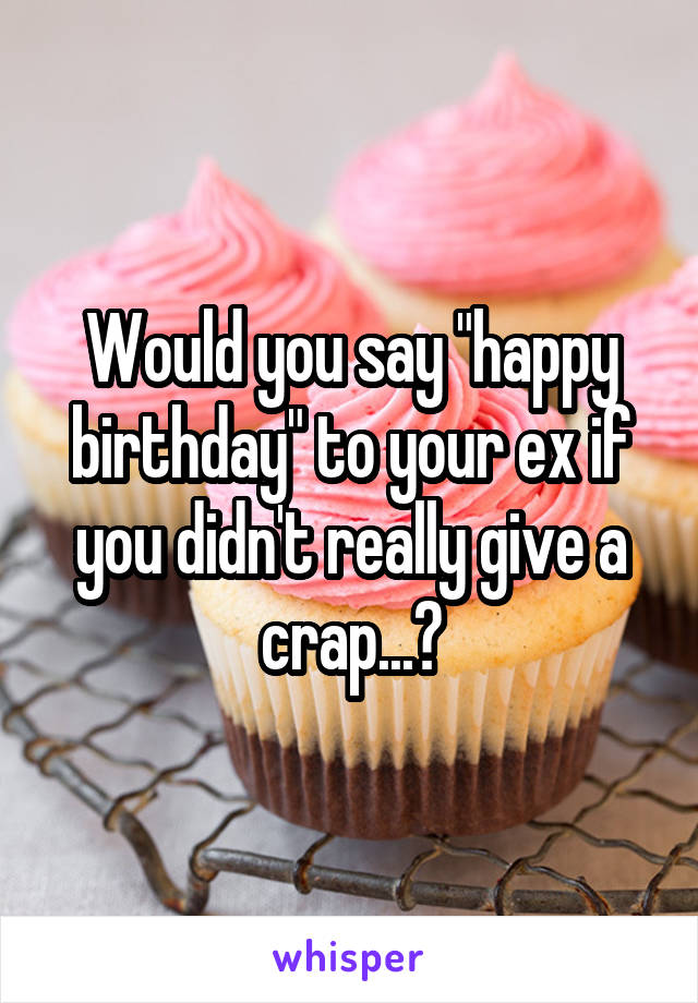 "Would you say ""happy birthday"" to your ex if you didn't really give a crap...?"