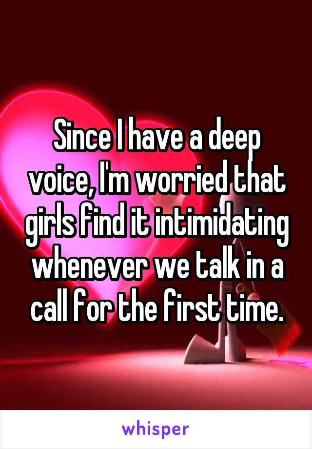 Since I have a deep voice, I'm worried that girls find it intimidating whenever we talk in a call for the first time.