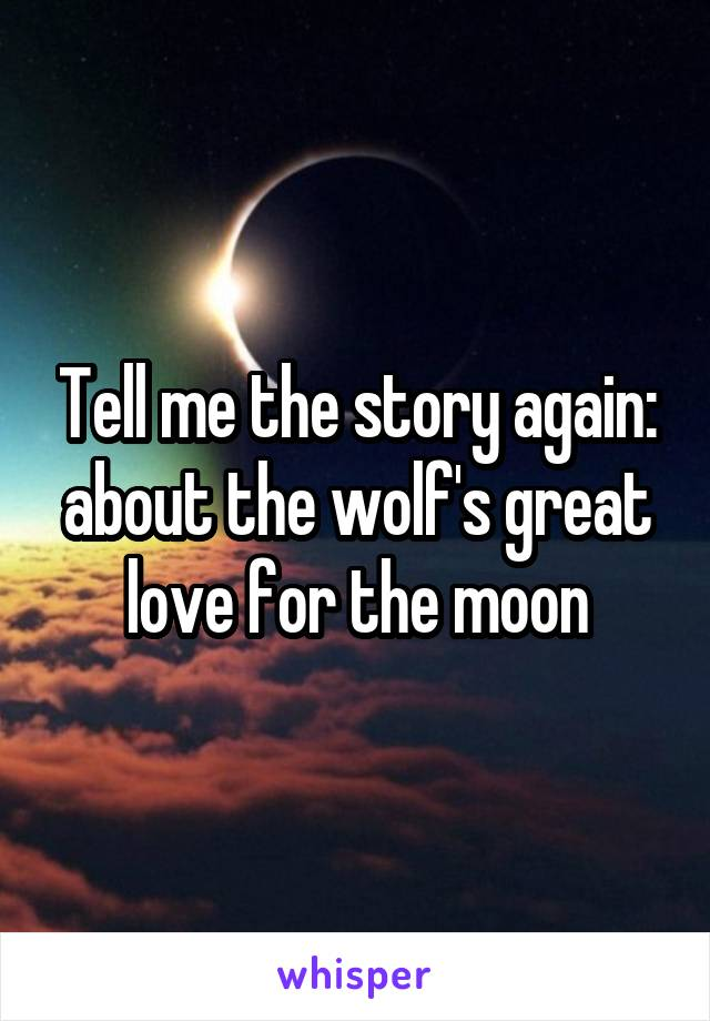 Tell me the story again: about the wolf's great love for the moon
