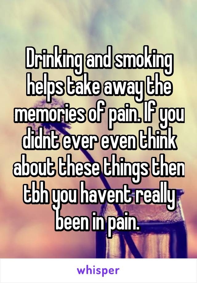 Drinking and smoking helps take away the memories of pain. If you didnt ever even think about these things then tbh you havent really been in pain.