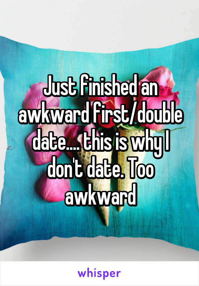 Just finished an awkward first/double date.... this is why I don't date. Too awkward