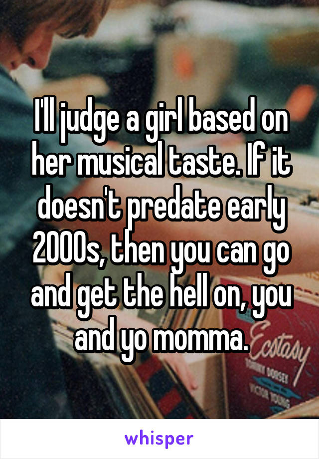I'll judge a girl based on her musical taste. If it doesn't predate early 2000s, then you can go and get the hell on, you and yo momma.