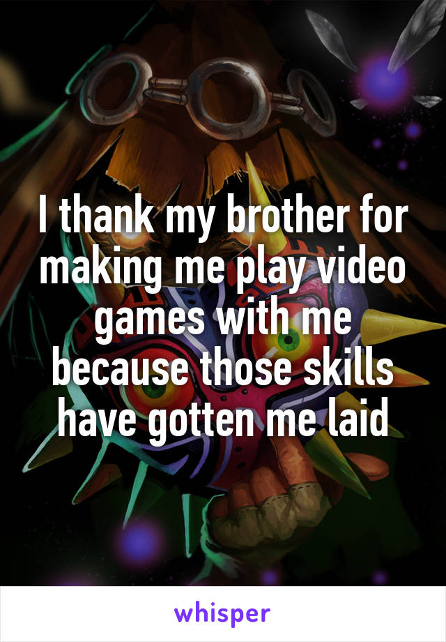 I thank my brother for making me play video games with me because those skills have gotten me laid