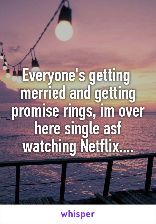 Everyone's getting  merried and getting promise rings, im over here single asf watching Netflix....