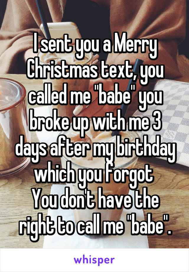"""I sent you a Merry Christmas text, you called me """"babe"""" you broke up with me 3 days after my birthday which you forgot  You don't have the right to call me """"babe""""."""
