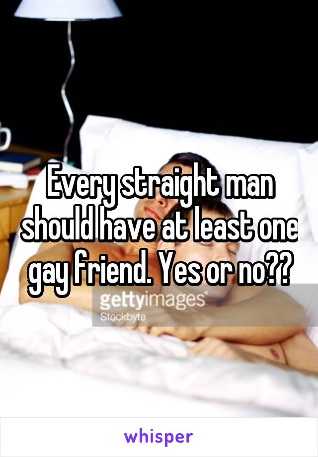 Every straight man should have at least one gay friend. Yes or no??