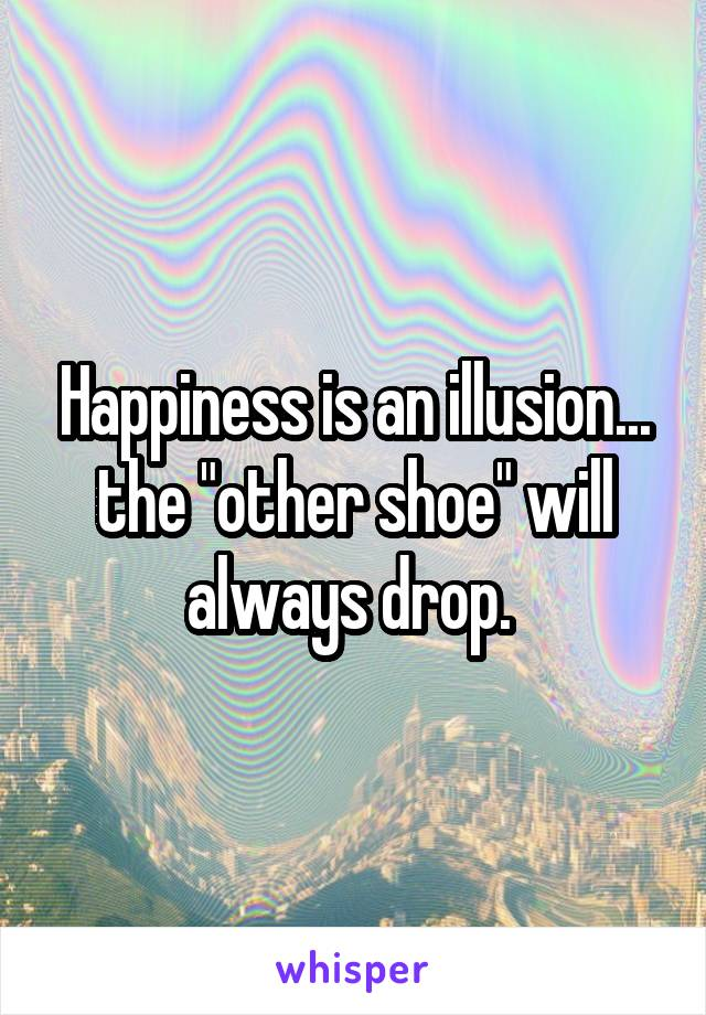 "Happiness is an illusion... the ""other shoe"" will always drop."