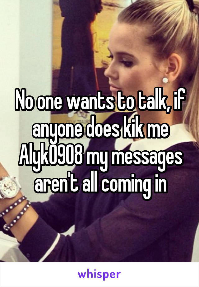 No one wants to talk, if anyone does kik me Alyk0908 my messages aren't all coming in
