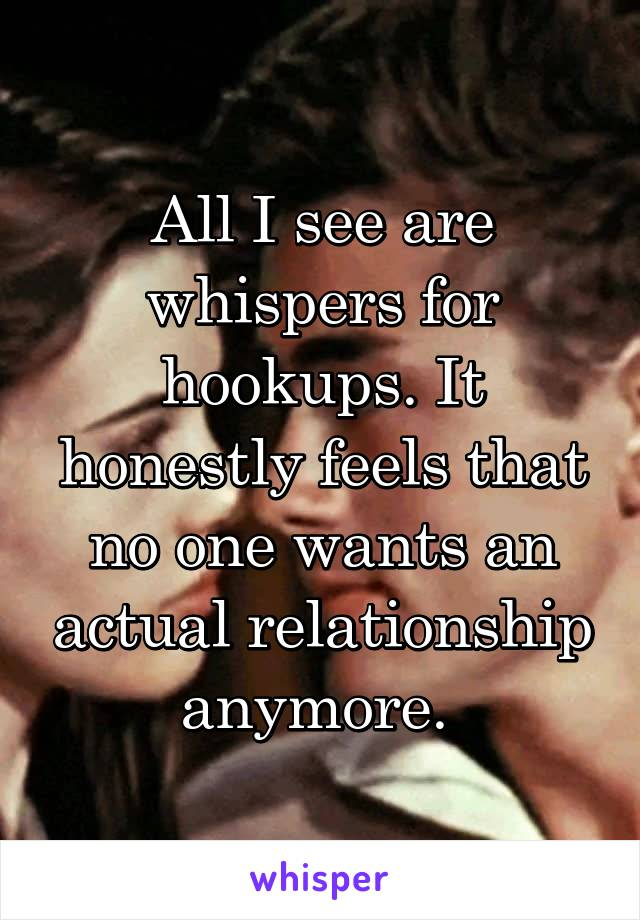 All I see are whispers for hookups. It honestly feels that no one wants an actual relationship anymore.