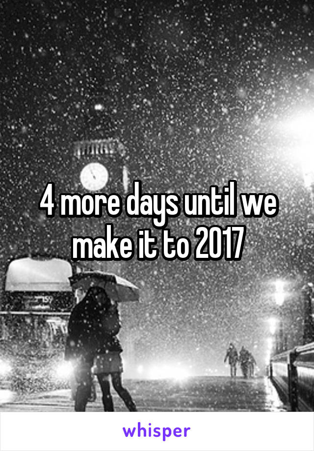 4 more days until we make it to 2017