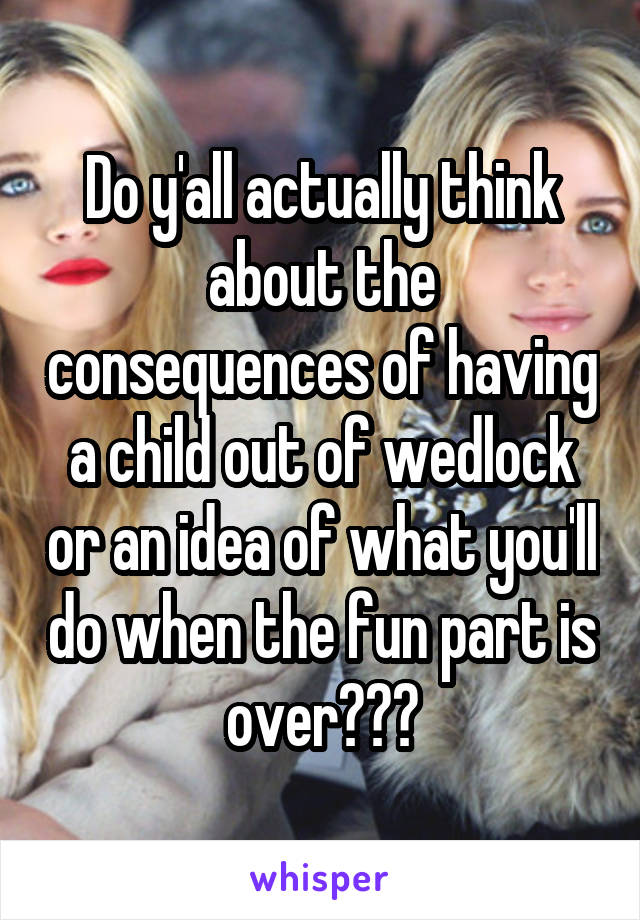 Do y'all actually think about the consequences of having a child out of wedlock or an idea of what you'll do when the fun part is over???