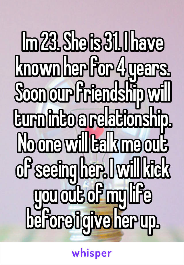 Im 23. She is 31. I have known her for 4 years. Soon our friendship will turn into a relationship. No one will talk me out of seeing her. I will kick you out of my life before i give her up.