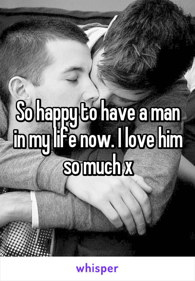 So happy to have a man in my life now. I love him so much x
