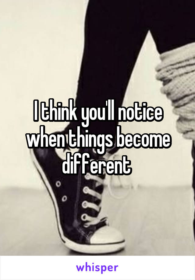 I think you'll notice when things become different