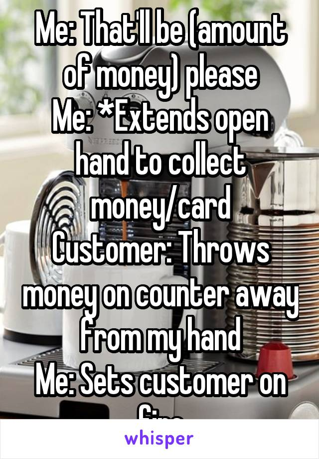 Me: That'll be (amount of money) please Me: *Extends open hand to collect money/card Customer: Throws money on counter away from my hand Me: Sets customer on fire