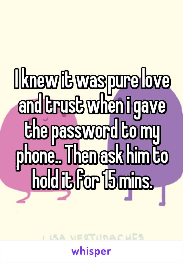 I knew it was pure love and trust when i gave the password to my phone.. Then ask him to hold it for 15 mins.