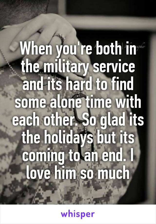 When you're both in the military service and its hard to find some alone time with each other. So glad its the holidays but its coming to an end. I love him so much