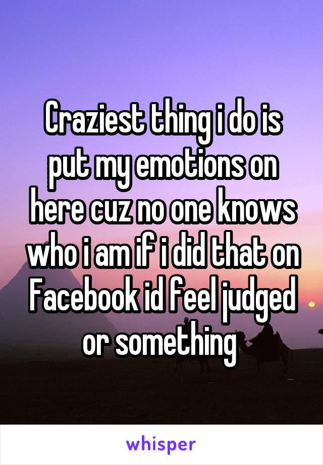 Craziest thing i do is put my emotions on here cuz no one knows who i am if i did that on Facebook id feel judged or something