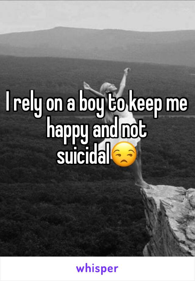 I rely on a boy to keep me happy and not suicidal😒