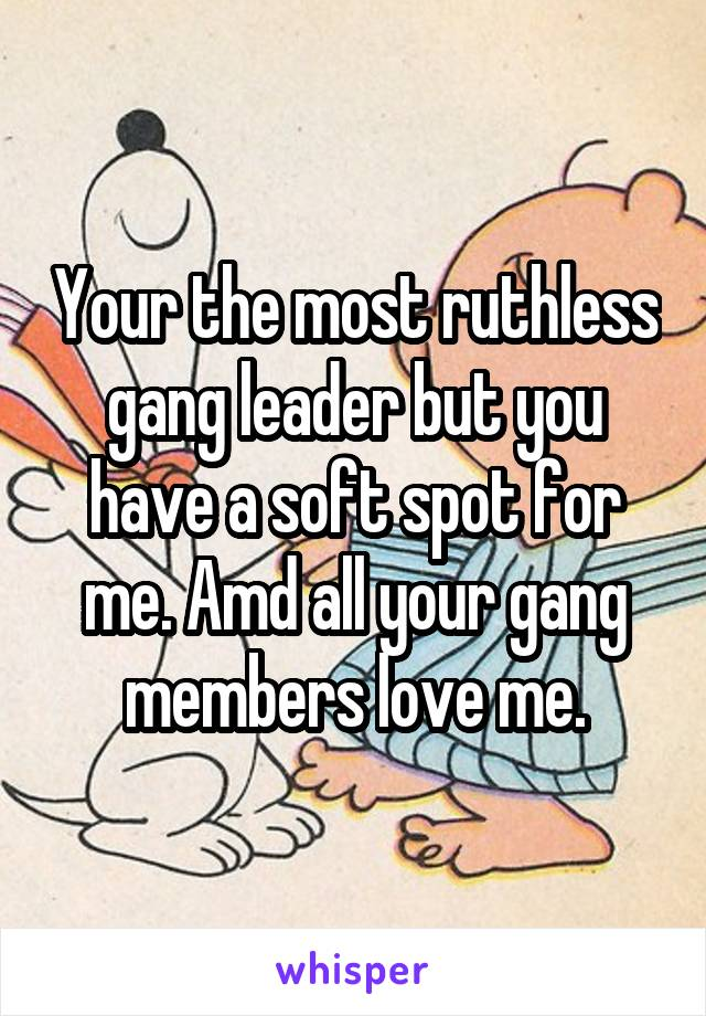 Your the most ruthless gang leader but you have a soft spot for me. Amd all your gang members love me.