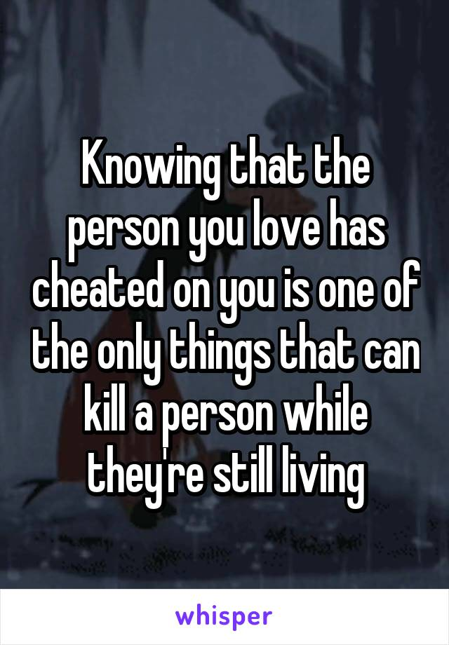 Knowing that the person you love has cheated on you is one of the only things that can kill a person while they're still living