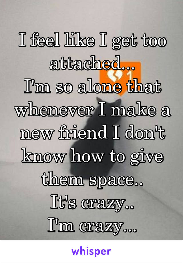 I feel like I get too attached... I'm so alone that whenever I make a new friend I don't know how to give them space.. It's crazy.. I'm crazy...