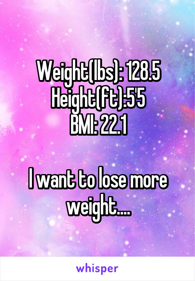 Weight(lbs): 128.5 Height(ft):5'5 BMI: 22.1  I want to lose more weight....