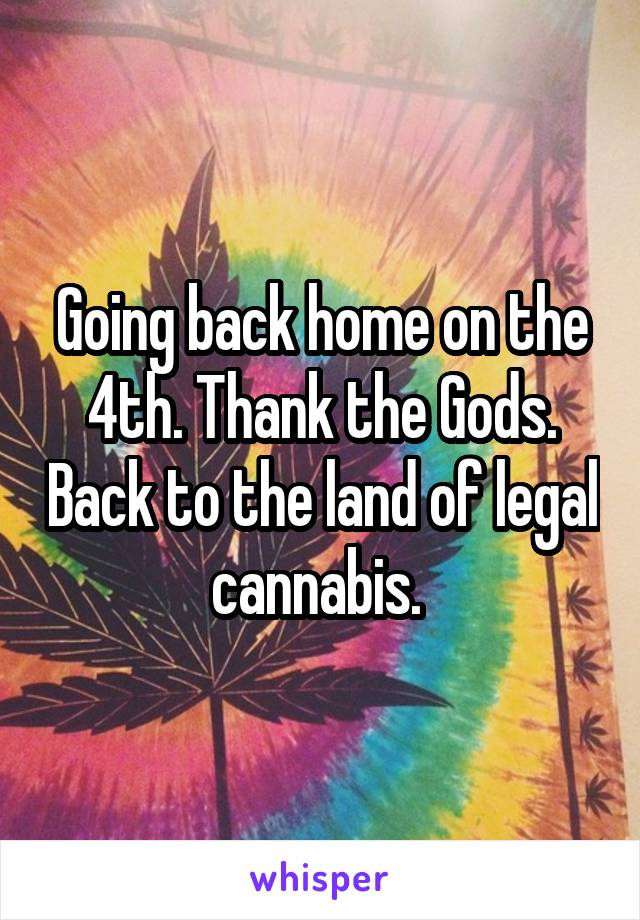 Going back home on the 4th. Thank the Gods. Back to the land of legal cannabis.