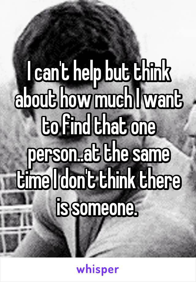 I can't help but think about how much I want to find that one person..at the same time I don't think there is someone.