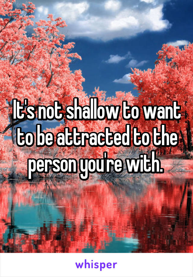 It's not shallow to want to be attracted to the person you're with.