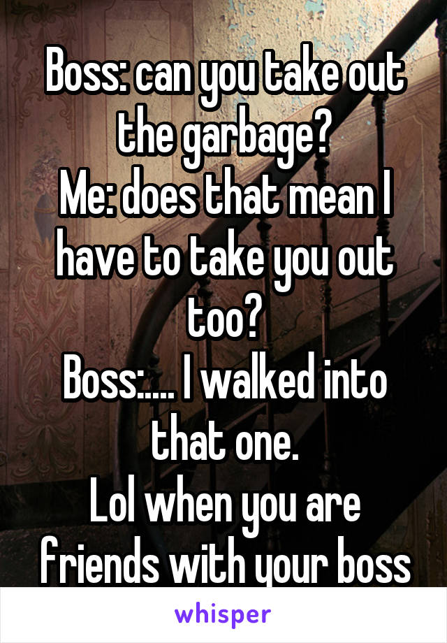 Boss: can you take out the garbage? Me: does that mean I have to take you out too? Boss:.... I walked into that one. Lol when you are friends with your boss