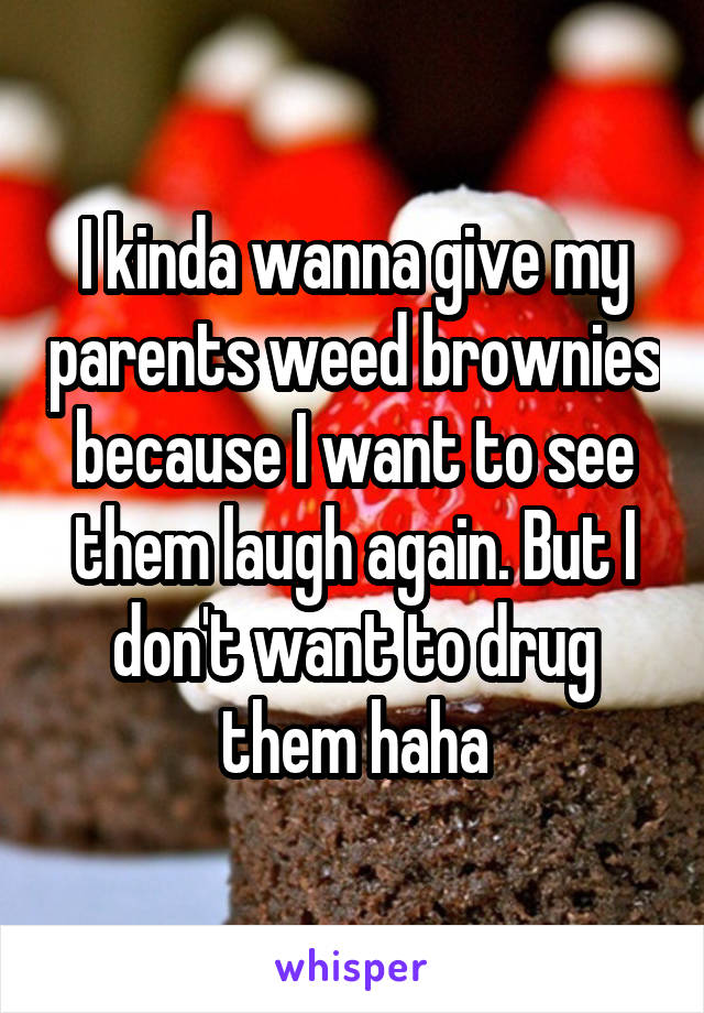 I kinda wanna give my parents weed brownies because I want to see them laugh again. But I don't want to drug them haha