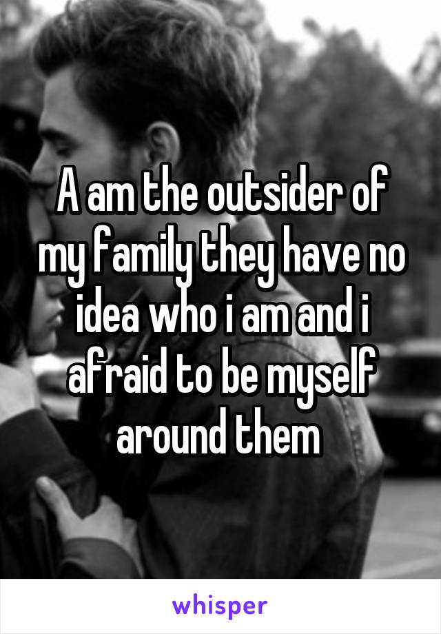 A am the outsider of my family they have no idea who i am and i afraid to be myself around them