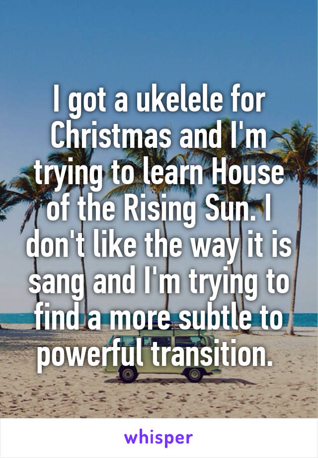 I got a ukelele for Christmas and I'm trying to learn House of the Rising Sun. I don't like the way it is sang and I'm trying to find a more subtle to powerful transition.