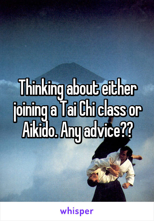 Thinking about either joining a Tai Chi class or Aikido. Any advice??