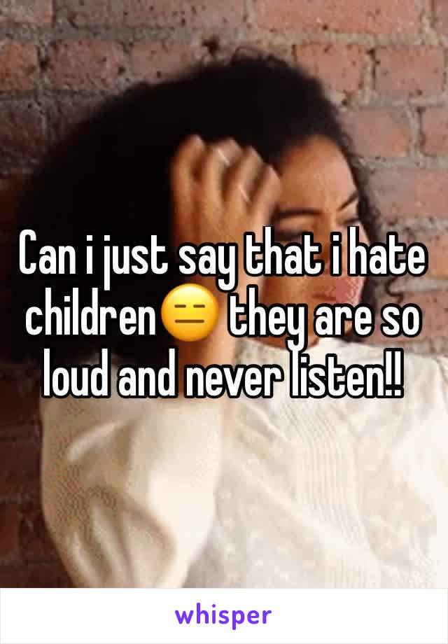 Can i just say that i hate children😑 they are so loud and never listen!!
