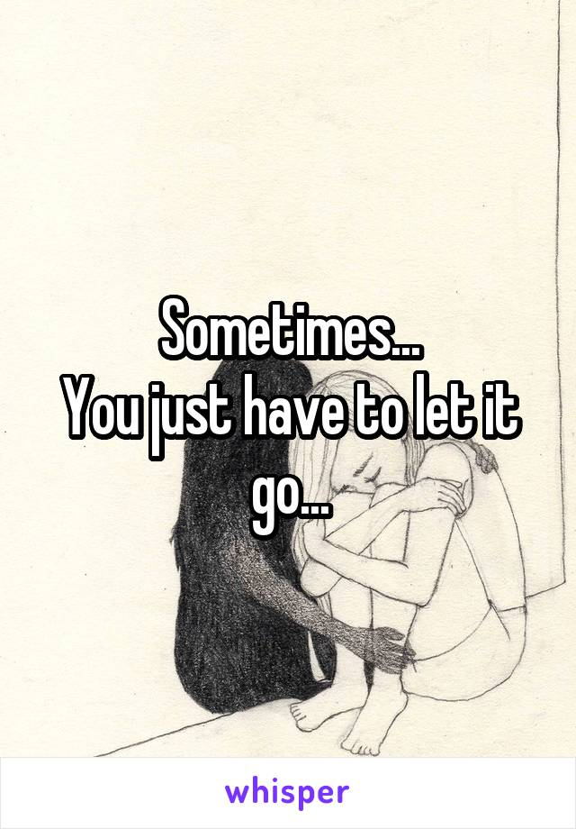 Sometimes... You just have to let it go...
