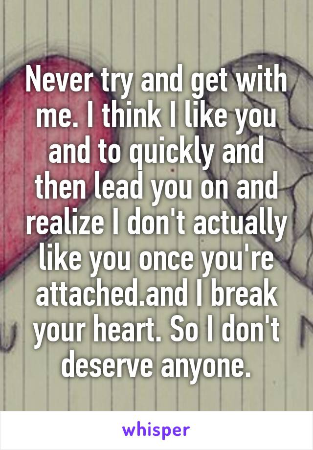 Never try and get with me. I think I like you and to quickly and then lead you on and realize I don't actually like you once you're attached.and I break your heart. So I don't deserve anyone.