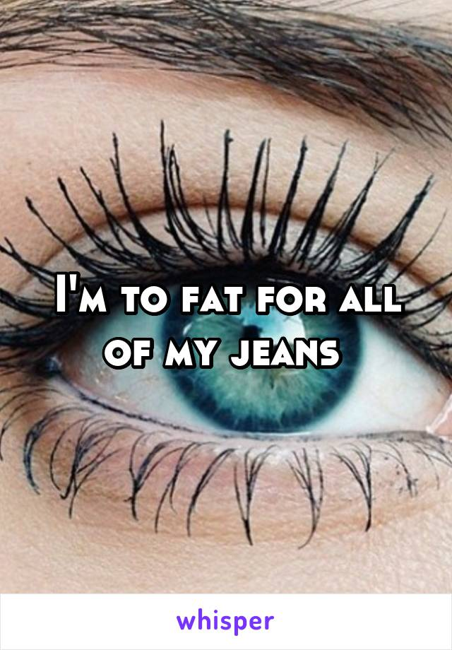 I'm to fat for all of my jeans