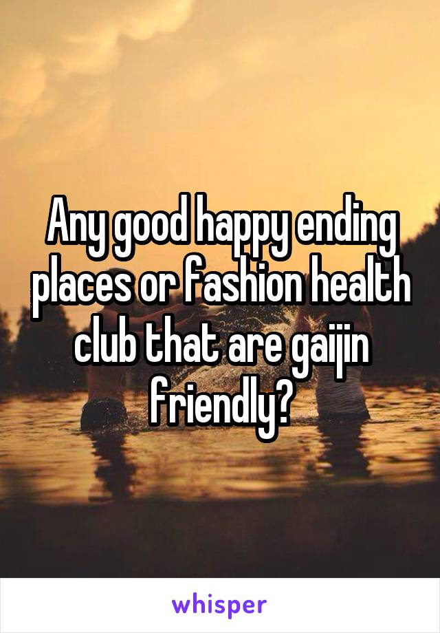 Any good happy ending places or fashion health club that are gaijin friendly?