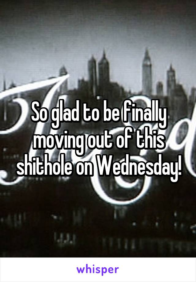 So glad to be finally moving out of this shithole on Wednesday!