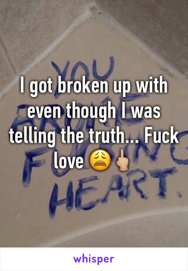I got broken up with even though I was telling the truth... Fuck love 😩🖕🏼