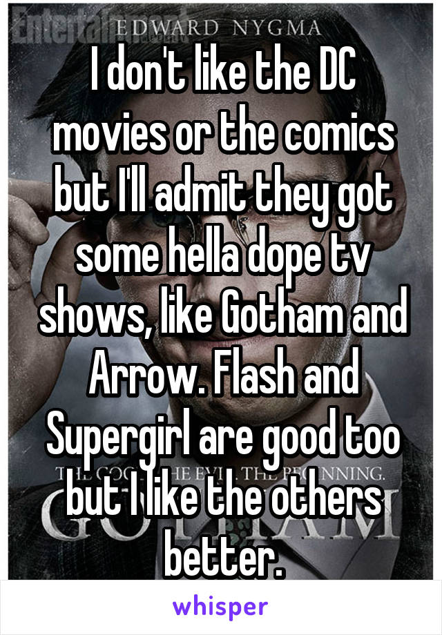 I don't like the DC movies or the comics but I'll admit they got some hella dope tv shows, like Gotham and Arrow. Flash and Supergirl are good too but I like the others better.