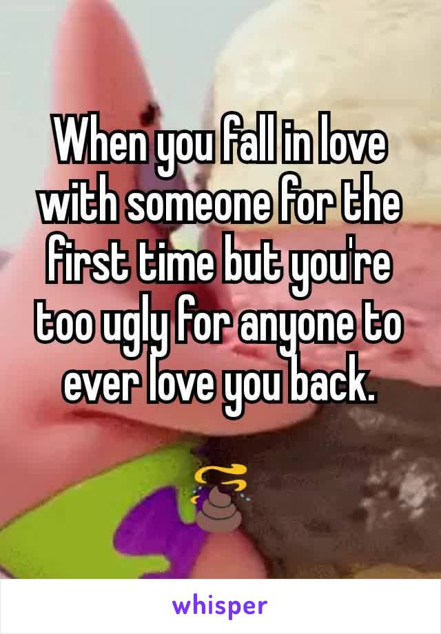 When you fall in love with someone for the first time but you're too ugly for anyone to ever love you back.  💩