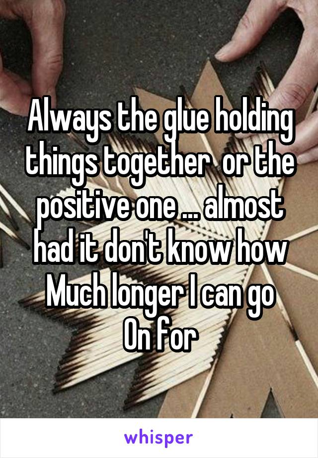 Always the glue holding things together  or the positive one ... almost had it don't know how Much longer I can go On for