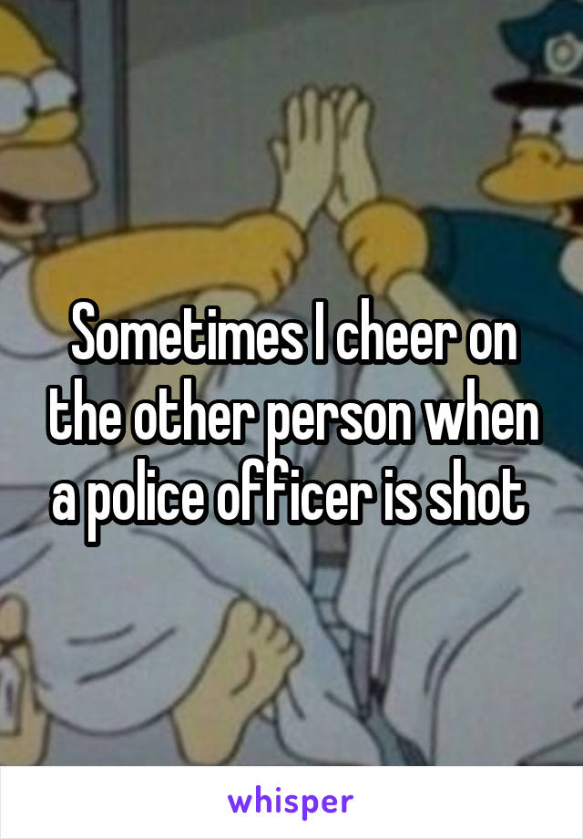 Sometimes I cheer on the other person when a police officer is shot