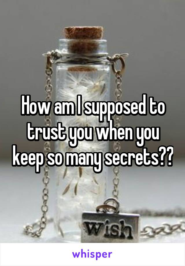 How am I supposed to trust you when you keep so many secrets??