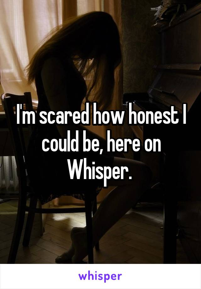 I'm scared how honest I could be, here on Whisper.